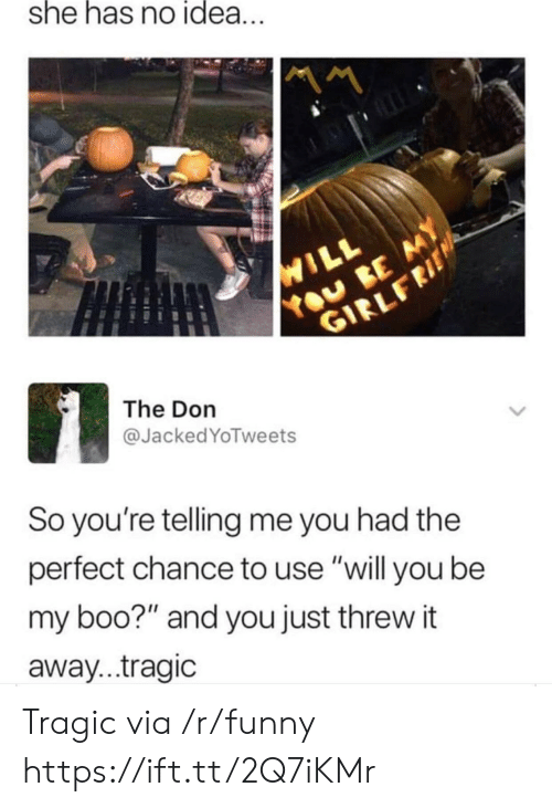 "Boo, Funny, and The Don: she has no idea  The Don  @Jacked YoTweets  So you're telling me you had the  perfect chance to use ""will you be  my boo?"" and you just threw it  away...tragic Tragic via /r/funny https://ift.tt/2Q7iKMr"