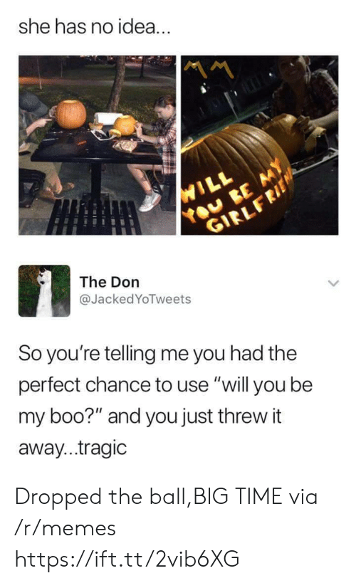 "Boo, Memes, and Time: she has no idea.  The Don  @JackedYoTweets  So you're telling me you had the  perfect chance to use ""will you be  my boo?"" and you just threw it  away...tragic Dropped the ball,BIG TIME via /r/memes https://ift.tt/2vib6XG"