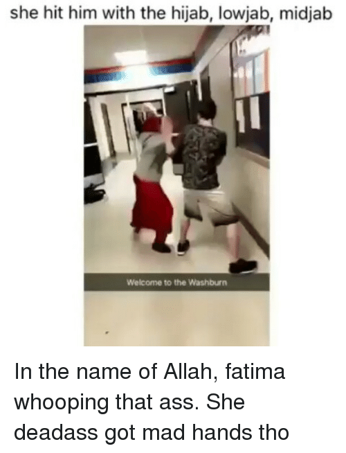 Ass, Memes, and Deadass: she hit him with the hijab, lowjab, midjab  Welcome to the Washburn In the name of Allah, fatima whooping that ass. She deadass got mad hands tho