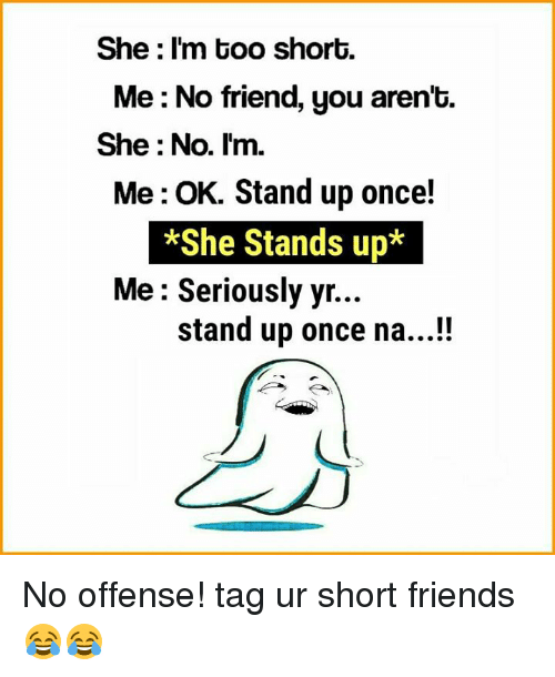 Friends, Memes, and Too Short: She I'm too short.  Me: No friend, you aren't.  She No. I'm.  Me: OK. Stand up once!  *She Stands up*  Me: Seriously yr  stand up once na...!! No offense! tag ur short friends😂😂