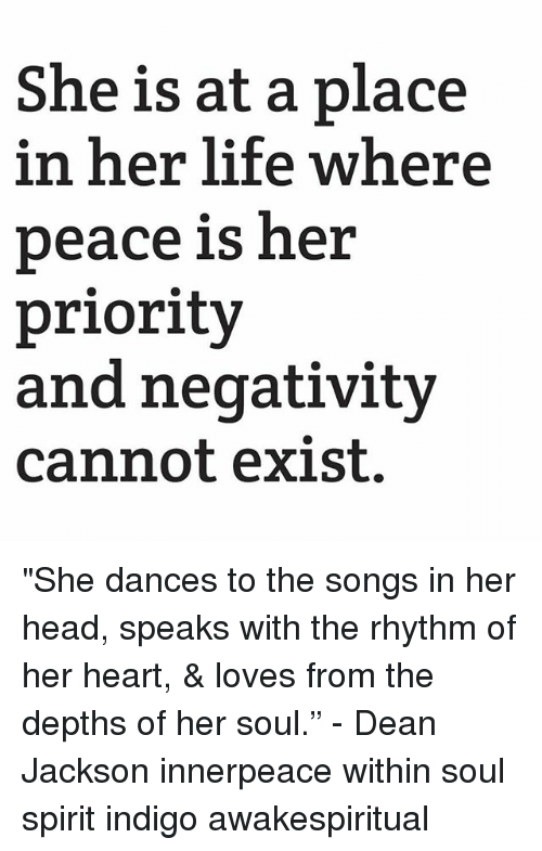 """Head, Life, and Memes: She is at a place  in her life where  peace is her  priority  and negativity  cannot exist. """"She dances to the songs in her head, speaks with the rhythm of her heart, & loves from the depths of her soul."""" - Dean Jackson innerpeace within soul spirit indigo awakespiritual"""