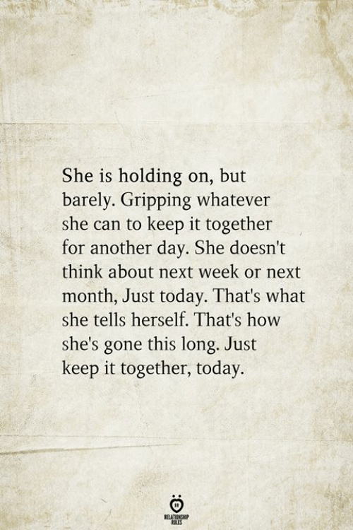 Today, How, and Another: She is holding on, but  barely. Gripping whatever  she can to keep it together  for another day. She doesn't  think about next week or next  month, Just today. That's what  she tells herself. That's how  she's gone this long. Just  keep it together, today.