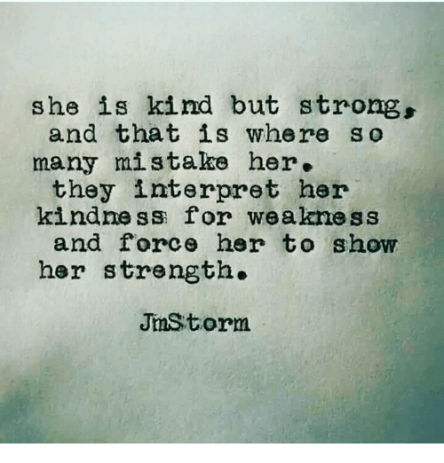 she is kind but strong and that is where so many mistake her they