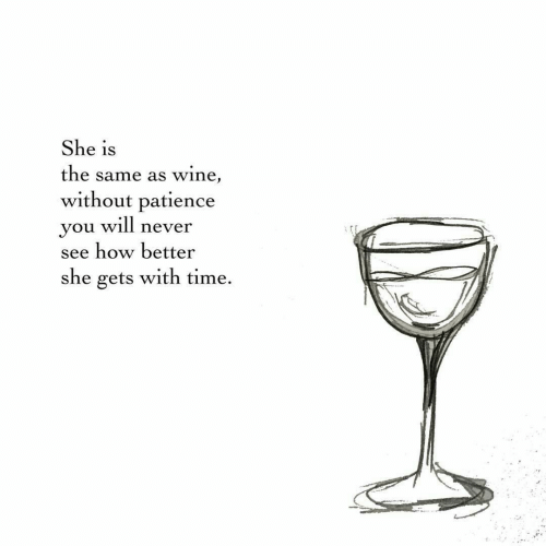 Wine, Patience, and Time: She is  the same as wine,  without patience  you will never  see how better  she gets with time.
