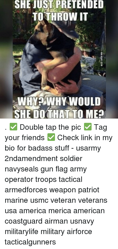 America, Friends, and Memes: SHE JUST PRETENDED  TOTHROW IT  8  WHYWHY WOULD  SHE DOTHAT TO ME? . ✅ Double tap the pic ✅ Tag your friends ✅ Check link in my bio for badass stuff - usarmy 2ndamendment soldier navyseals gun flag army operator troops tactical armedforces weapon patriot marine usmc veteran veterans usa america merica american coastguard airman usnavy militarylife military airforce tacticalgunners