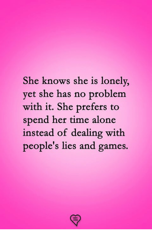 Being Alone, Memes, and She Knows: She knows she is lonely,  vet she has no problem  with it. She prefers to  spend her time alone  instead of dealing with  people's lies and games.