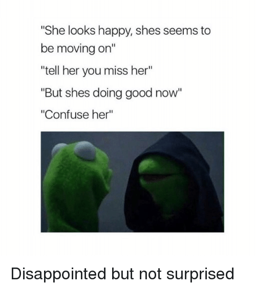"Disappointed, Good, and Happy: She looks happy, shes seems to  be moving on""  tell her you miss her""  ""But shes doing good now""  ""Confuse her"" Disappointed but not surprised"