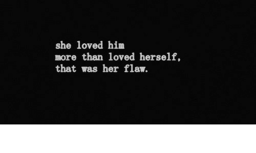 Her, Him, and She: she loved him  more than loved herself,  that was her flaw.