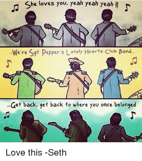 Club, Memes, and Band: She loves you, yeah yeah yeah  We're Sgt. Pepper s Lonely Hearts Club Band...  et back, get back to where you once belonged Love this -Seth
