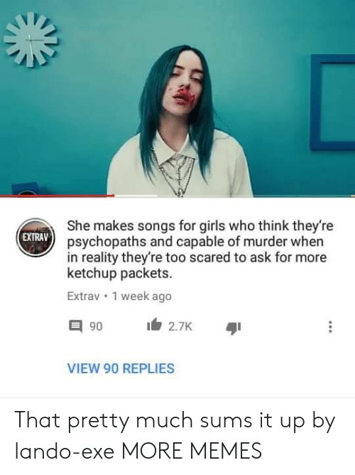 Dank, Girls, and Memes: She makes songs for girls who think they're  psychopaths and capable of murder when  in reality they're too scared to ask for more  ketchup packets.  EXTRAV  Extrav 1 week ago  2.7K  VIEW 90 REPLIES That pretty much sums it up by lando-exe MORE MEMES