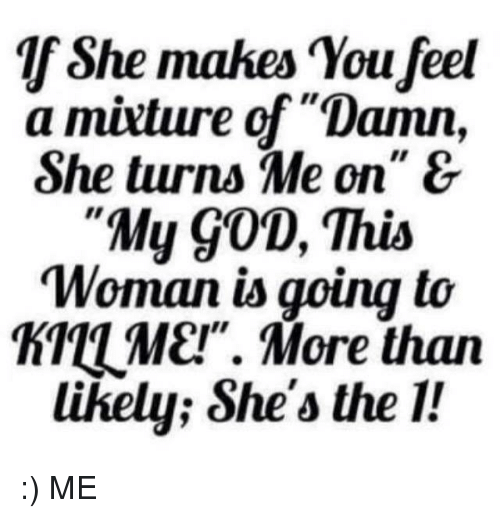 "Memes, 🤖, and Turn Me On: She makes You feel  a mixture of ""Damn,  She turns Me on"" &  ""My 90D, This  Woman is going to  TTUME!"". More than  likely; She's the 1! :) ME"