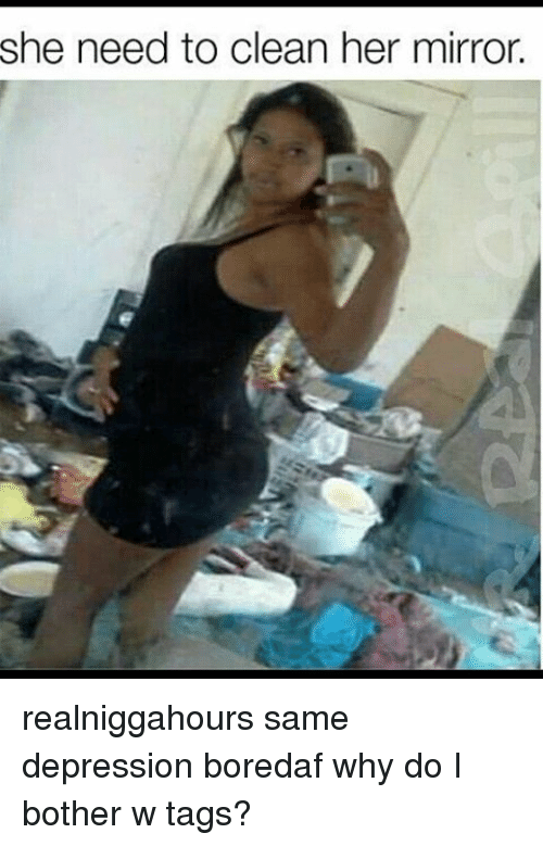 she need to clean her mirror realniggahours same depression boredaf 2593908 she need to clean her mirror realniggahours same depression,Bored Af Meme
