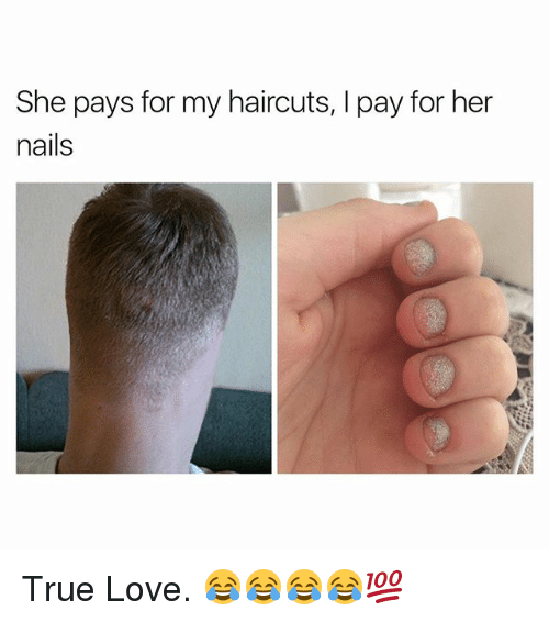 Love, True, and Haircuts: She pays for my haircuts, I pay for her  nails True Love. 😂😂😂😂💯