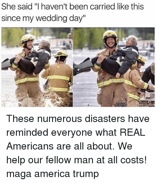 "America, Memes, and Help: She said ""I haven't been carried like this  since my wedding day"" These numerous disasters have reminded everyone what REAL Americans are all about. We help our fellow man at all costs! maga america trump"