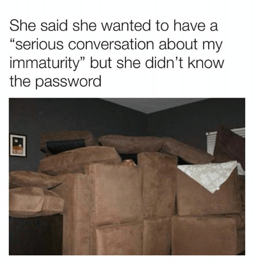 "Dank, 🤖, and Wanted: She said she wanted to have a  ""serious conversation about my  immaturity"" but she didn't know  the password"