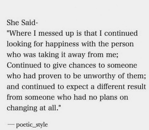 """Poetic, Happiness, and Looking: She Said  """"Where I messed up is that I continued  looking for happiness with the person  who was taking it away from me;  Continued to give chances to someone  who had proven to be unworthy of them;  and continued to expect a different result  from someone who had no plans on  changing at all.""""  poetic_style"""