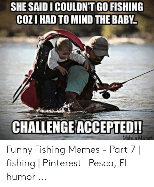 She Saidicouldn T Go Fishing Cozi Had To Mind The Baby Challenge Accepted Funny Fishing Memes Part 7 Fishing Pinterest Pesca El Humor Funny Meme On Me Me