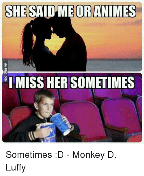 Memes, Monkey, and 🤖: SHE SAIDMEORANIMES  IMISS HER SOMETIMES Sometimes :D - Monkey D. Luffy