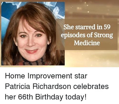 Birthday, Memes, and 🤖: She starred in 59  episodes of Strong  Medicine Home Improvement star Patricia Richardson celebrates her 66th Birthday today!