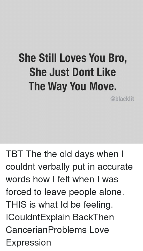 She Still Loves You Bro She Just Dont Like The Way You Move Tbt The The Old Days When I Couldnt Verbally Put In Accurate Words How I Felt When I Was