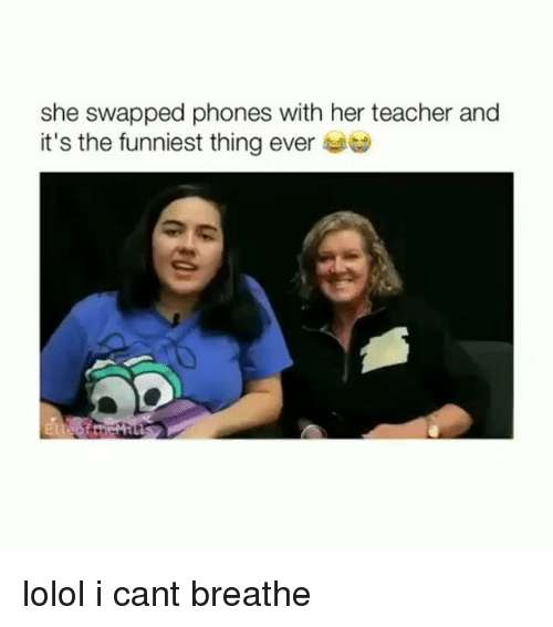 Teacher, Girl Memes, and Her: she swapped phones with her teacher and  it's the funniest thing ever lolol i cant breathe