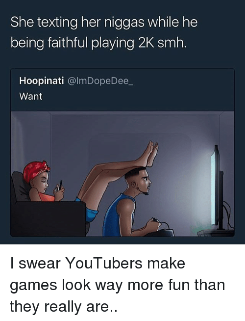Smh, Texting, and Games: She texting her niggas while he  being faithful playing 2K smh.  Hoopinati @lmDopeDee  Want I swear YouTubers make games look way more fun than they really are..