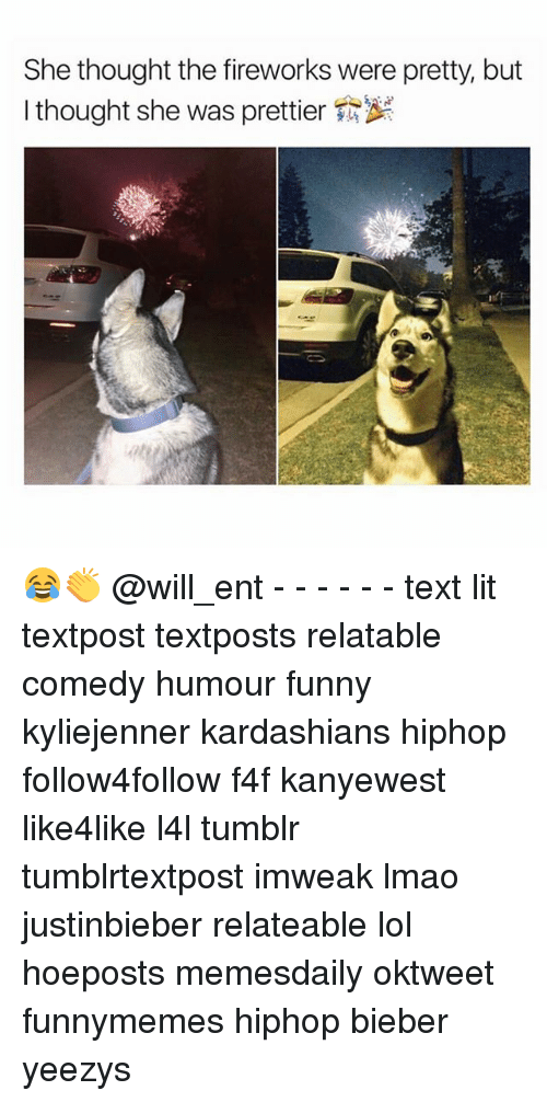 Memes, 🤖, and Bieber: She thought the fireworks were pretty, but  I thought she was prettier 😂👏 @will_ent - - - - - - text lit textpost textposts relatable comedy humour funny kyliejenner kardashians hiphop follow4follow f4f kanyewest like4like l4l tumblr tumblrtextpost imweak lmao justinbieber relateable lol hoeposts memesdaily oktweet funnymemes hiphop bieber yeezys