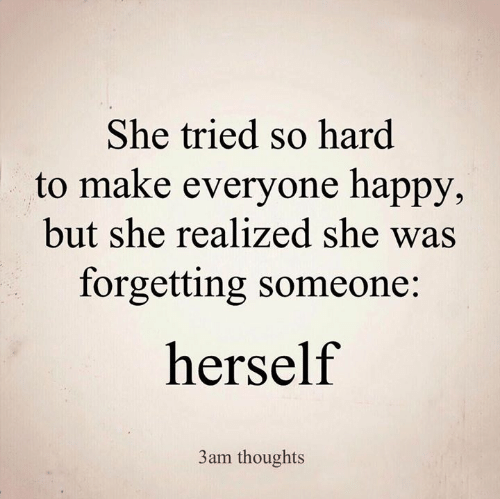 Memes, Happy, and 🤖: She tried so hard  to make everyone happy,  but she realized she was  forgetting someone:  herself  3am thoughts