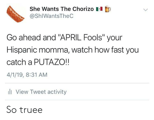 """Watch, April Fools, and April: She Wants The Chorizo  @ShIWantsTheC  Go ahead and """"APRIL Fools"""" your  Hispanic momma, watch how fast you  catch a PUTAZO!!  4/1/19, 8:31 AM  li View Tweet activity So truee"""