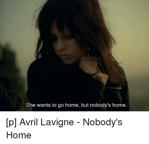 She Wants To Go Home But Nobody S Home P Avril Lavigne Nobody S Home Home Meme On Me Me What's wrong, what's wrong now?too many, too many problems.dont know where she belongs, where she belongs.she wants to go home, but nobody's. meme