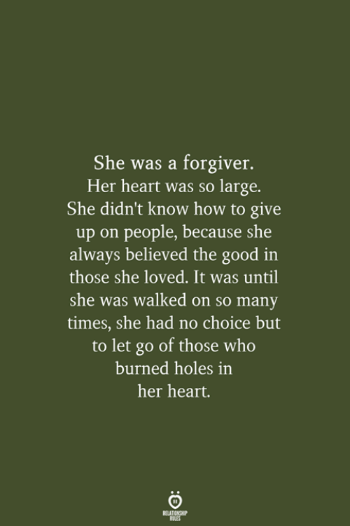 Holes, Good, and Heart: She was a forgiver.  Her heart was so large.  She didn't know how to give  up on people, because she  always believed the good in  those she loved. It was until  she was walked on so many  times, she had no choice but  to let go of those who  burned holes in  her heart.  RELATIONSHIP  LES
