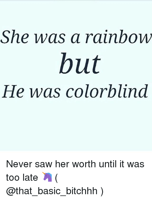 Saw, Rainbow, and Girl Memes: She was a rainboW  but  He was colorblind Never saw her worth until it was too late 🦄 ( @that_basic_bitchhh )