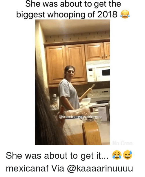 Memes, 🤖, and Via: She was about to get the  biggest whooping of 2018  @mexicansproblemas She was about to get it... 😂😅 mexicanaf Via @kaaaarinuuuu