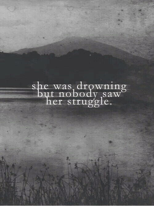 Saw, Struggle, and Her: she was, drownin  but nobody saw  her struggle.  F.