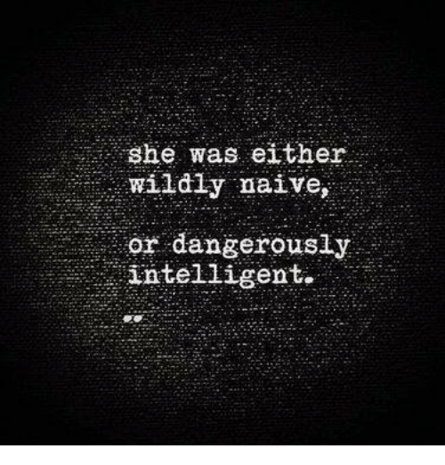 Naive, She, and  Intelligent: she was either  wiidly naive,  or dangerously.  intelligent-