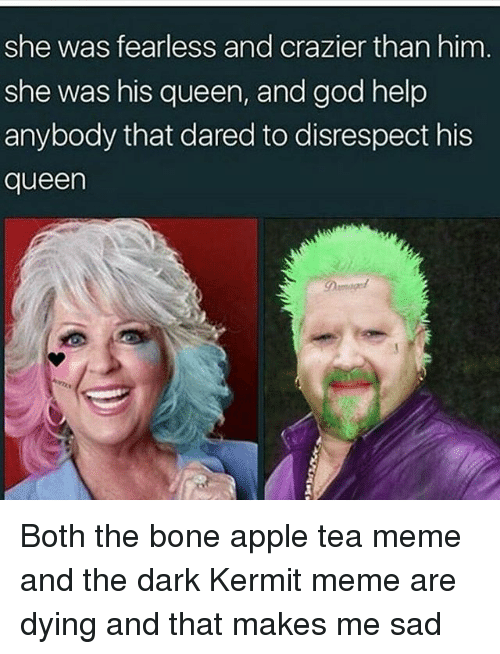 Apple, Bones, and Memes: she was fearless and crazier than him  she was his queen, and god help  anybody that dared to disrespect his  queen Both the bone apple tea meme and the dark Kermit meme are dying and that makes me sad