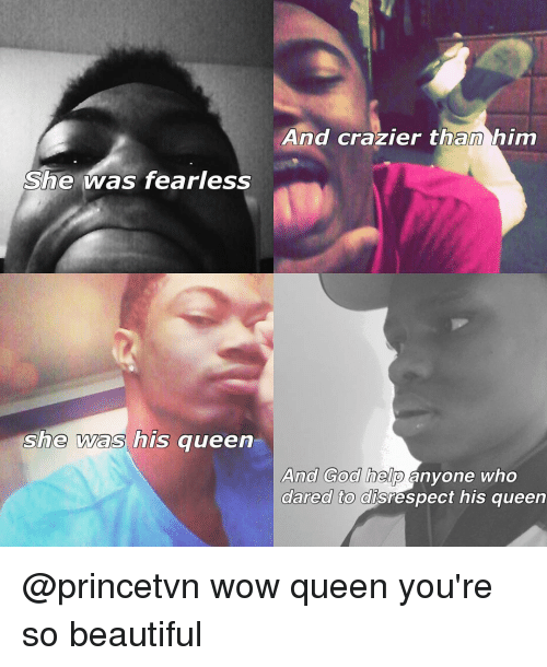 Memes, Queen, and 🤖: She was fearless  she was his queen  And crazier than him  And God help  anyone who  dared to disrespect his queen @princetvn wow queen you're so beautiful