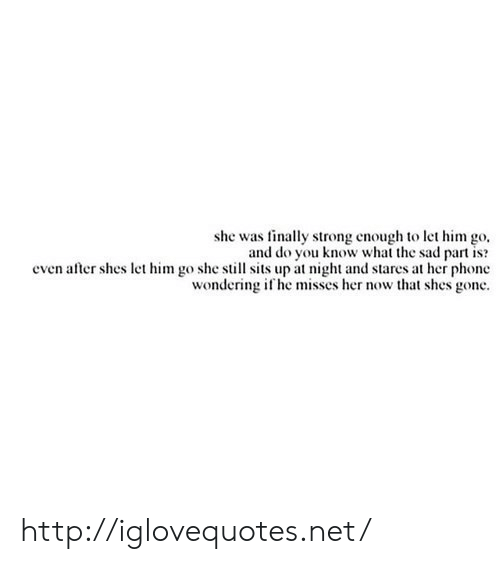 Phone, Http, and Sad: she was finally strong enough to let him go,  and do you know what the sad part is?  even after shes let him go she still sits up at night and stares at her phone  wondering i he misses her now that shes gone http://iglovequotes.net/