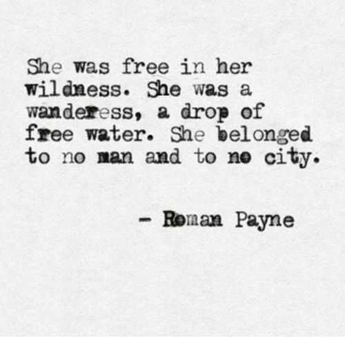 Free, Water, and Her: She was free in her  Wildness. She was a  wanderess, a drop of  free water. She bel onged  to no man and to ne city  -Ronan Payne