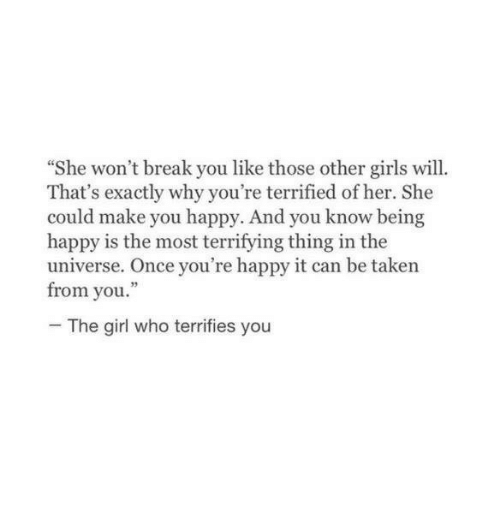 "Girls, Taken, and Break: She won't break you like those other girls will.  That's exactly why you're terrified of her. She  could make you happy. And you know being  happy is the most terrifying thing in the  universe. Once you're happy it can be taken  from you.""  The girl who terrifies you"