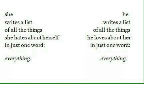 Word, All The, and All the Things: she  writes a list  of all the things  she hates about herself  in just one word:  writes a list  of all the things  he loves about her  in just one word:  everything.  everything.