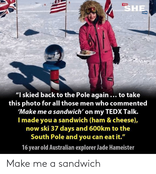 """Old, Australian, and Back: SHE  YES  CAN  """"I skied back to the Pole again ... to take  this photo for all those men who commented  'Make me a sandwich' on my TEDX Talk.  I made you a sandwich (ham & cheese),  now ski 37 days and 600km to the  South Pole and you can eat it.""""  16 year old Australian explorer Jade Hameister Make me a sandwich"""