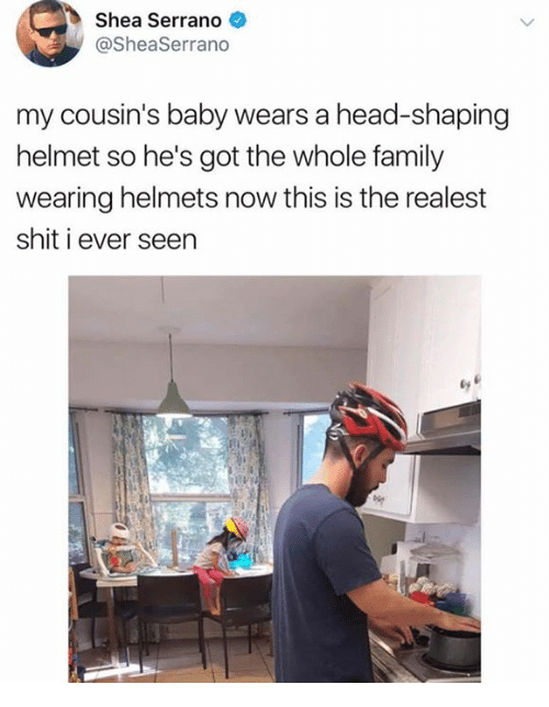 Family, Head, and Shit: Shea Serrano  @SheaSerrano  my cousin's baby wears a head-shaping  helmet so he's got the whole family  wearing helmets now this is the realest  shit i ever seen