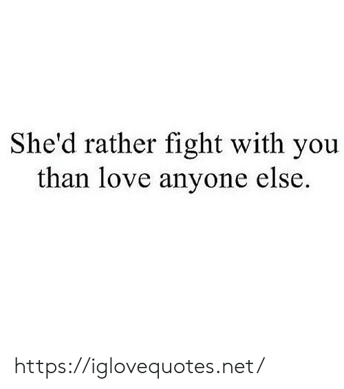 Love, Fight, and Net: She'd rather fight with you  than love anyone else. https://iglovequotes.net/