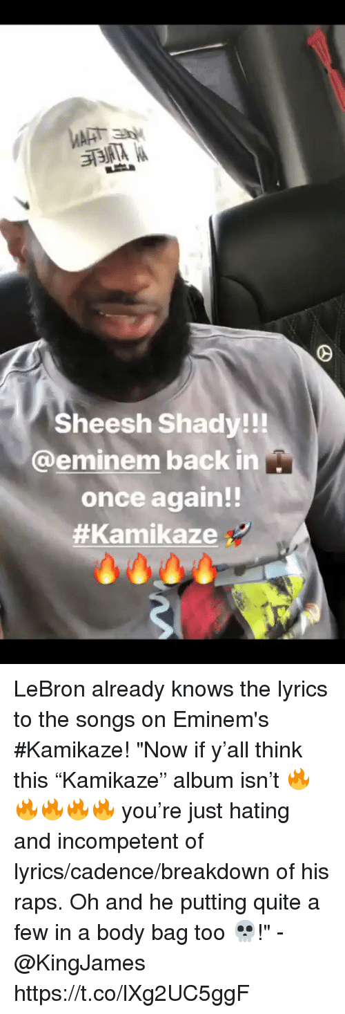 "Eminem, Memes, and Lebron: Sheesh Shady!!!  @eminem back in  once again!!  LeBron already knows the lyrics to the songs on Eminem's #Kamikaze!   ""Now if y'all think this ""Kamikaze"" album isn't 🔥🔥🔥🔥🔥 you're just hating and incompetent of lyrics/cadence/breakdown of his raps. Oh and he putting quite a few in a body bag too 💀!"" - @KingJames https://t.co/lXg2UC5ggF"