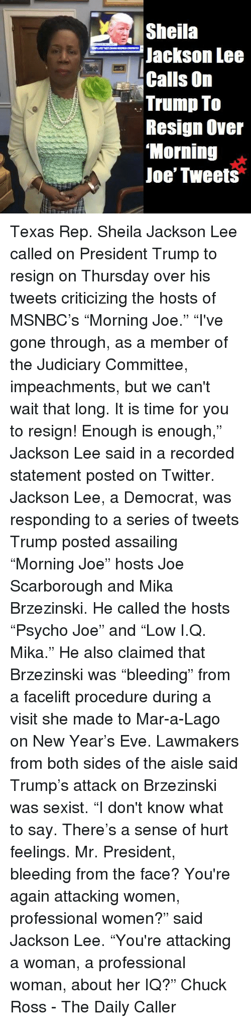"""Memes, New Year's, and Twitter: Sheila  Jackson Lee  Calls On  Trump To  Resign Over  Morning  Joe' Tweets Texas Rep. Sheila Jackson Lee called on President Trump to resign on Thursday over his tweets criticizing the hosts of MSNBC's """"Morning Joe.""""  """"I've gone through, as a member of the Judiciary Committee, impeachments, but we can't wait that long. It is time for you to resign! Enough is enough,"""" Jackson Lee said in a recorded statement posted on Twitter.  Jackson Lee, a Democrat, was responding to a series of tweets Trump posted assailing """"Morning Joe"""" hosts Joe Scarborough and Mika Brzezinski. He called the hosts """"Psycho Joe"""" and """"Low I.Q. Mika.""""  He also claimed that Brzezinski was """"bleeding"""" from a facelift procedure during a visit she made to Mar-a-Lago on New Year's Eve.  Lawmakers from both sides of the aisle said Trump's attack on Brzezinski was sexist.  """"I don't know what to say. There's a sense of hurt feelings. Mr. President, bleeding from the face? You're again attacking women, professional women?"""" said Jackson Lee.  """"You're attacking a woman, a professional woman, about her IQ?""""  Chuck Ross - The Daily Caller"""