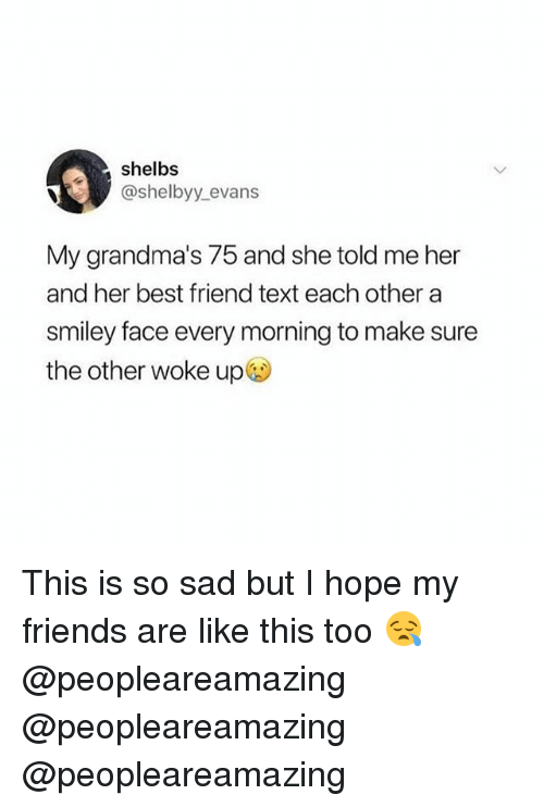 Best Friend, Friends, and Memes: shelbs  @shelbyy.evans  My grandma's 75 and she told me her  and her best friend text each other a  smiley face every morning to make sure  the other woke up This is so sad but I hope my friends are like this too 😪 @peopleareamazing @peopleareamazing @peopleareamazing