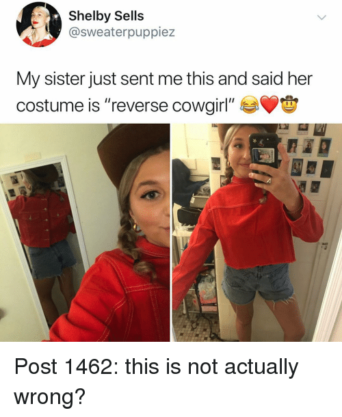 "Memes, Reverse Cowgirl, and 🤖: Shelby Sells  @sweaterpuppiez  My sister just sent me this and said her  costume is ""reverse cowgirl"" Post 1462: this is not actually wrong?"