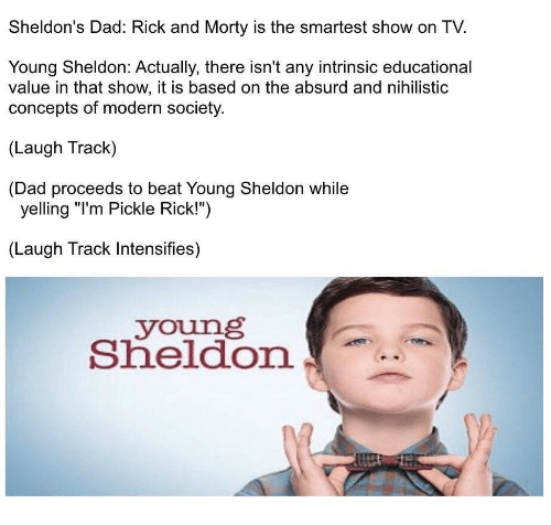 "Dad, Rick and Morty, and Absurd: Sheldon's Dad: Rick and Morty is the smartest show on TV.  Young Sheldon: Actually, there isn't any intrinsic educational  value in that show, it is based on the absurd and nihilistic  concepts of modern society  (Laugh Track)  (Dad proceeds to beat Young Sheldon while  yelling ""I'm Pickle Rick!"")  (Laugh Track Intensifies)  young  Sheldon"