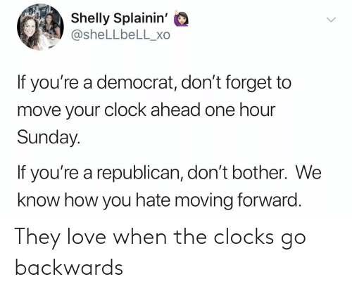 Clock, Love, and Politics: Shelly Splainin'  @sheLLbeLL_xo  If you're a democrat, don't forget to  move your clock ahead one hour  Sunday  If you're a republican, don't bother. We  know how you hate moving forward. They love when the clocks go backwards